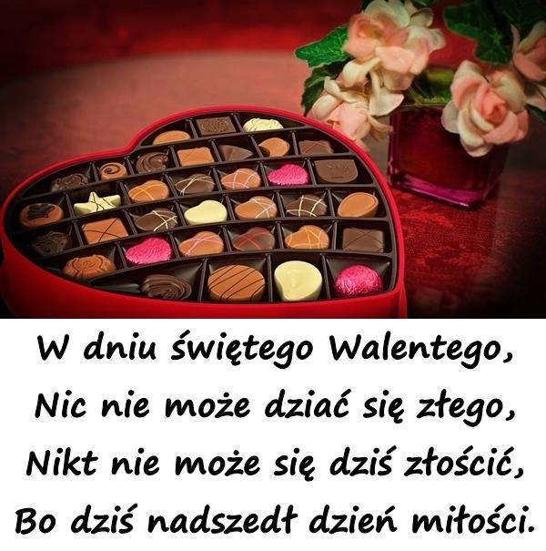 W dniu świętego Walentego, Nic nie może dziać się złego, Nikt nie może się dziś złościć, Bo dziś nadszedł dzień miłości.