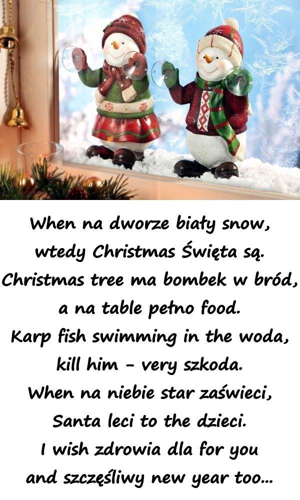 When na dworze biały snow, wtedy Christmas Święta są. Christmas tree ma bombek w bród, a na table pełno food. Karp fish swimming in the woda, kill him - very szkoda. When na niebie star zaświeci, Santa leci to the dzieci. I wish zdrowia dla for you and szczęśliwy new year too...