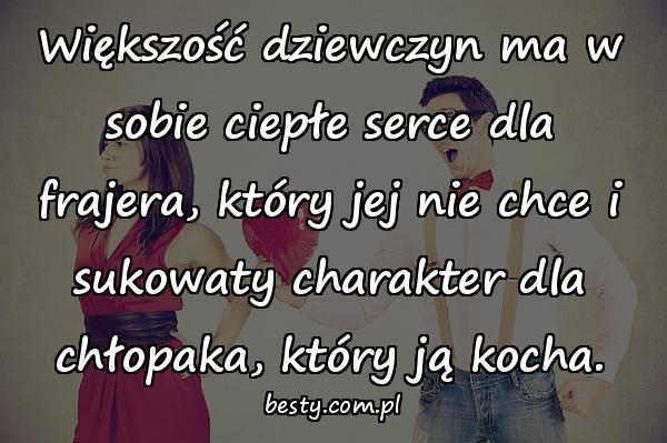 Większość dziewczyn ma w sobie ciepłe serce dla frajera, który jej nie chce i sukowaty charakter dla chłopaka, który ją kocha.