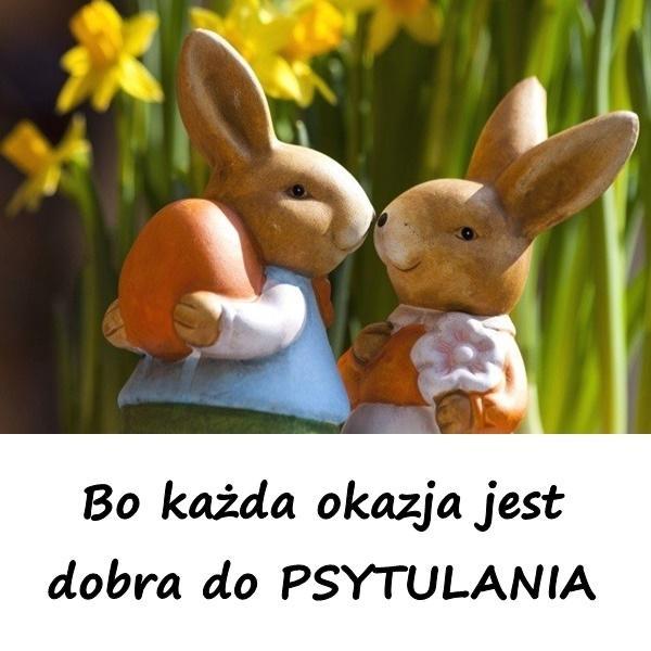 Wielkanoc: Bo każda okazja jest dobra do PSYTULANIA