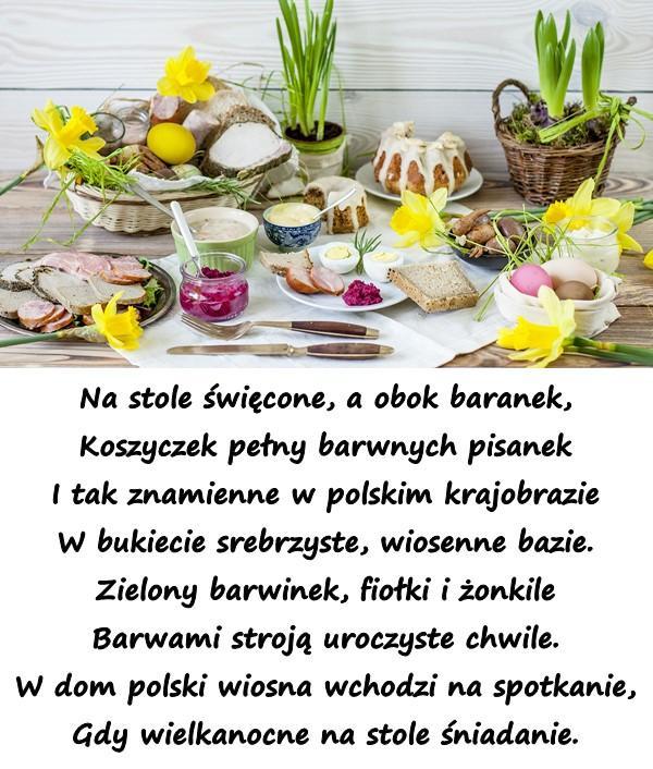 Na stole święcone, a obok baranek, Koszyczek pełny barwnych pisanek I tak znamienne w polskim krajobrazie W bukiecie srebrzyste, wiosenne bazie. Zielony barwinek, fiołki i żonkile Barwami stroją uroczyste chwile. W dom polski wiosna wchodzi na spotkanie, Gdy wielkanocne na stole śniadanie.