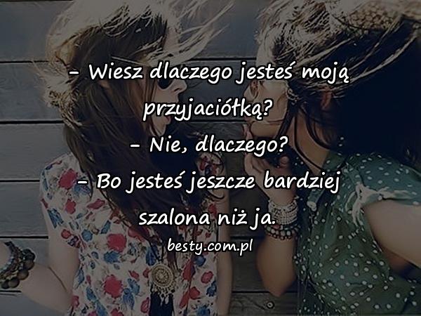 - Wiesz dlaczego jesteś moją przyjaciółką? - Nie, dlaczego? - Bo jesteś jeszcze bardziej szalona niż ja.