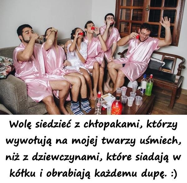 Wolę siedzieć z chłopakami, którzy wywołują na mojej twarzy uśmiech, niż z dziewczynami, które siadają w kółku i obrabiają każdemu dupę. :)