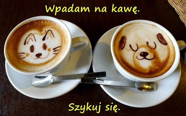 Wpadam na kawę. Szykuj się.