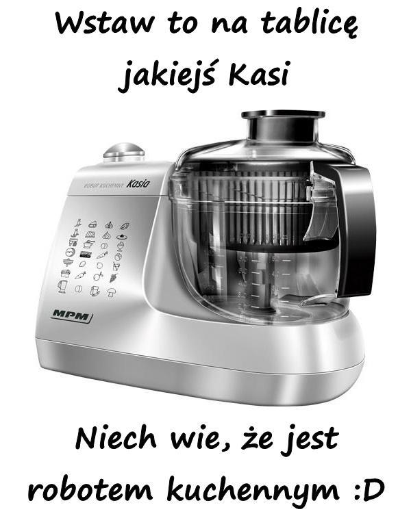 Wstaw to na tablicę jakiejś Kasi Niech wie, że jest robotem kuchennym :D