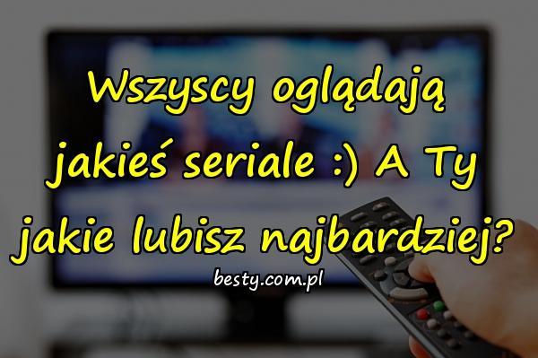 Wszyscy oglądają jakieś seriale :) A Ty jakie lubisz najbardziej?