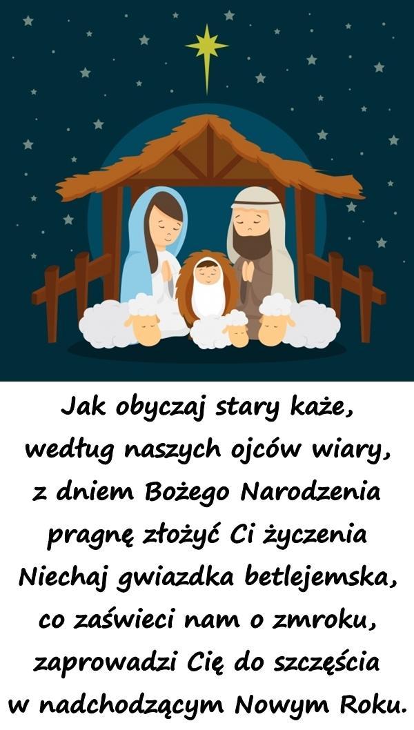 Jak obyczaj stary każe, według naszych ojców wiary, z dniem Bożego Narodzenia pragnę złożyć Ci życzenia Niechaj gwiazdka betlejemska, co zaświeci nam o zmroku, zaprowadzi Cię do szczęścia w nadchodzącym Nowym Roku.