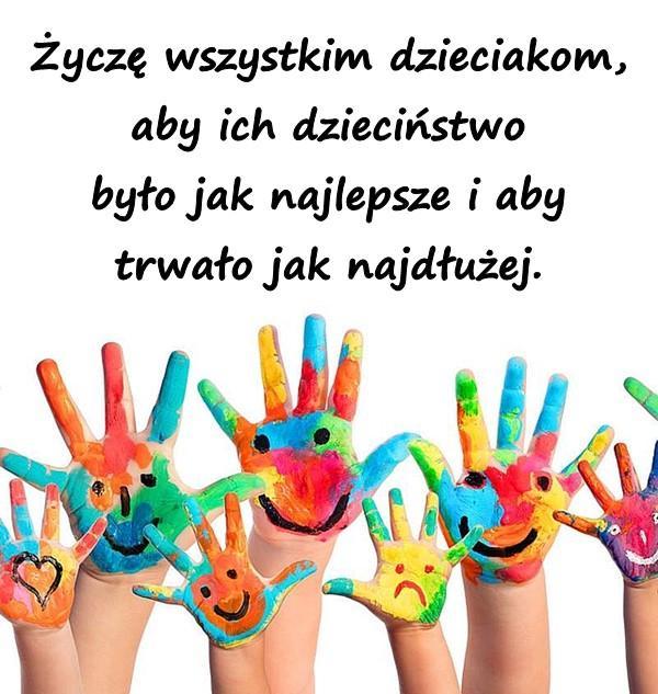 Życzę wszystkim dzieciakom, aby ich dzieciństwo było jak najlepsze i aby trwało jak najdłużej.