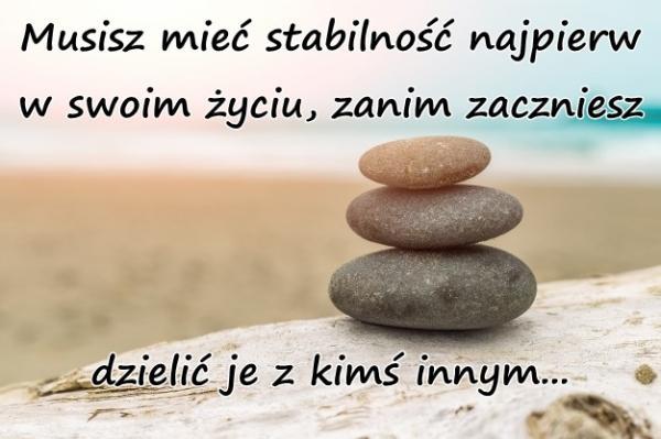 Musisz mieć stabilność najpierw w swoim życiu, zanim zaczniesz dzielić je z kimś innym...