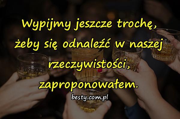 Wypijmy jeszcze trochę, żeby się odnaleźć w naszej rzeczywistości, zaproponowałem.