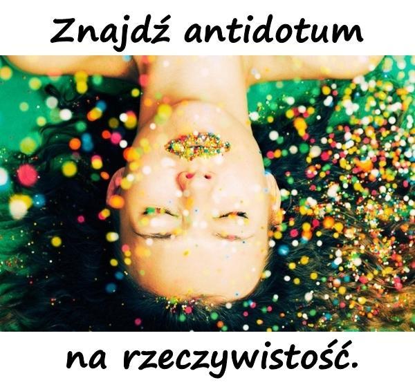 Znajdź antidotum na rzeczywistość.