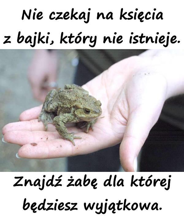 Nie czekaj na księcia z bajki, który nie istnieje. Znajdź żabę dla której będziesz wyjątkowa.