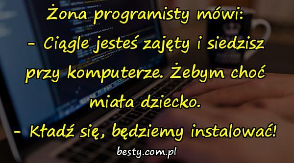 Żona programisty mówi: - Ciągle jesteś zajęty i siedzisz przy komputerze. Żebym choć miała dziecko. - Kładź się, będziemy instalować!
