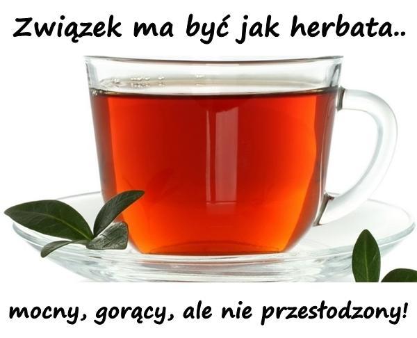 Związek ma być jak herbata... mocny, gorący, ale nie przesłodzony!