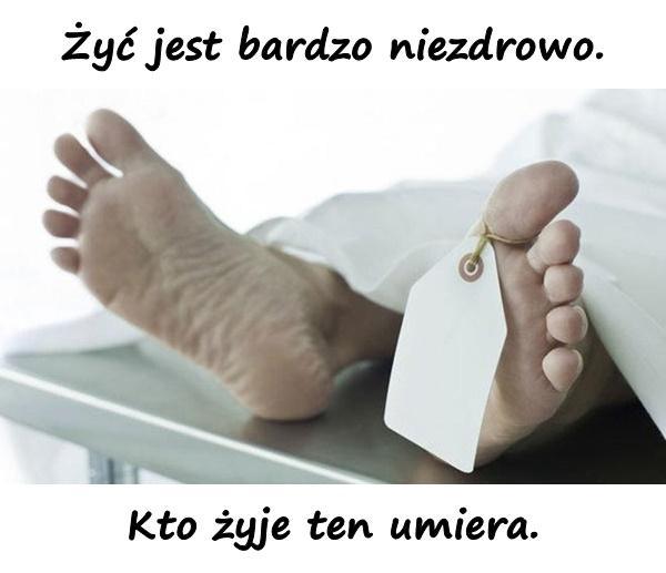 Żyć jest bardzo niezdrowo. Kto żyje ten umiera.
