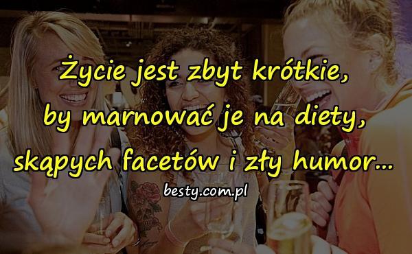 Życie jest zbyt krótkie, by marnować je na diety, skąpych facetów i zły humor...