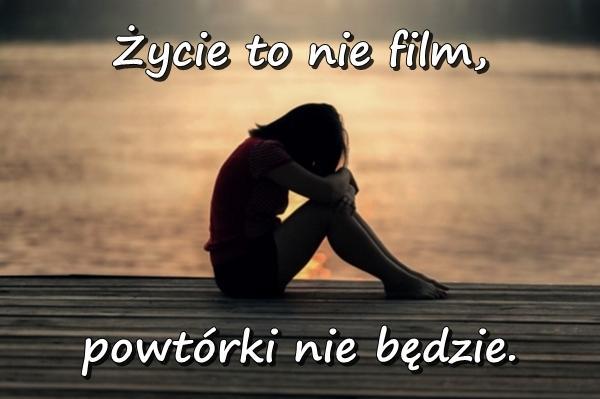 Życie to nie film, powtórki nie będzie.