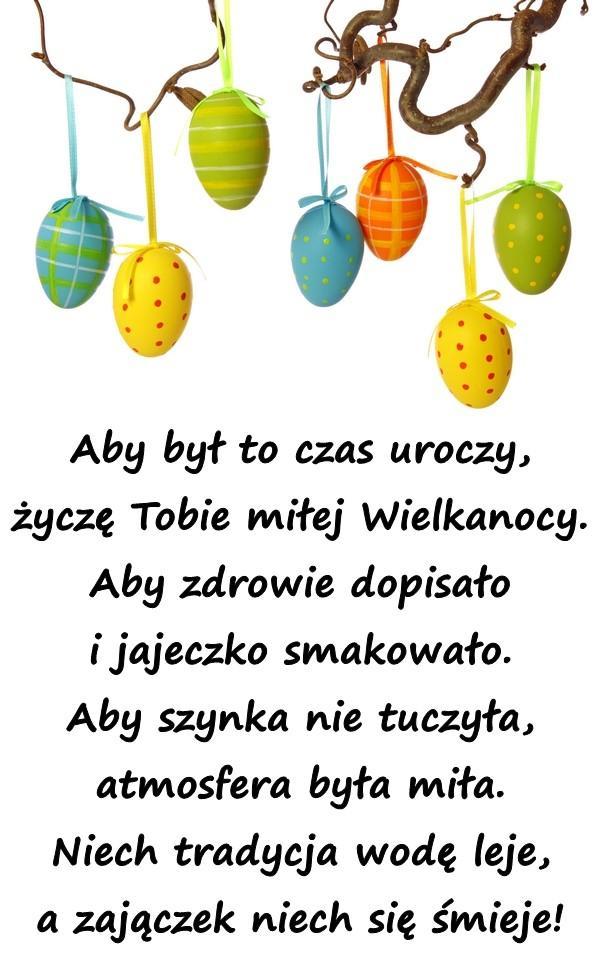 Aby był to czas uroczy, życzę Tobie miłej Wielkanocy. Aby zdrowie dopisało i jajeczko smakowało. Aby szynka nie tuczyła, atmosfera była miła. Niech tradycja wodę leje, a zajączek niech się śmieje!