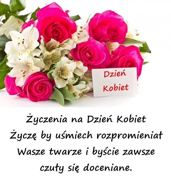 Życzenia na Dzień Kobiet Życzę by uśmiech rozpromieniał Wasze twarze i byście zawsze czuły się doceniane.