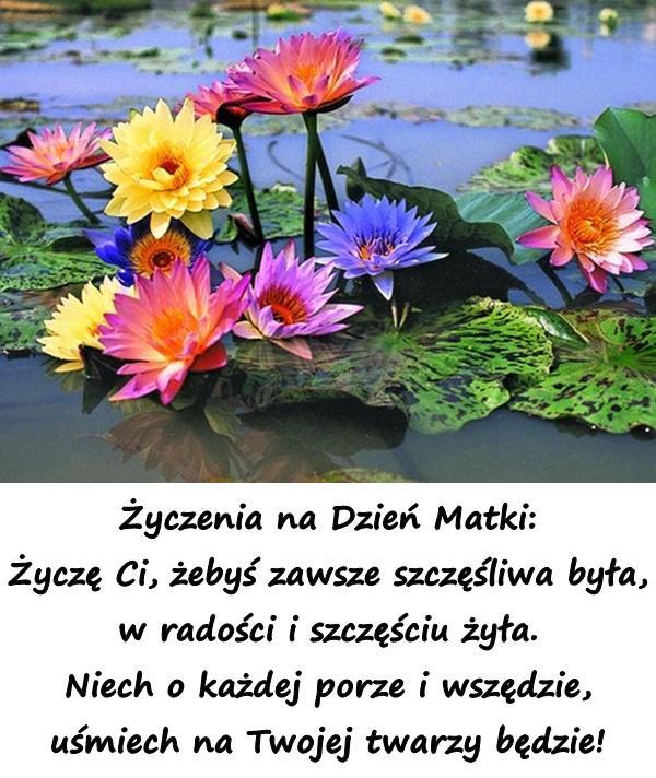 Życzenia na Dzień Matki: Życzę Ci, żebyś zawsze szczęśliwa była, w radości i szczęściu żyła. Niech o każdej porze i wszędzie, uśmiech na Twojej twarzy będzie!