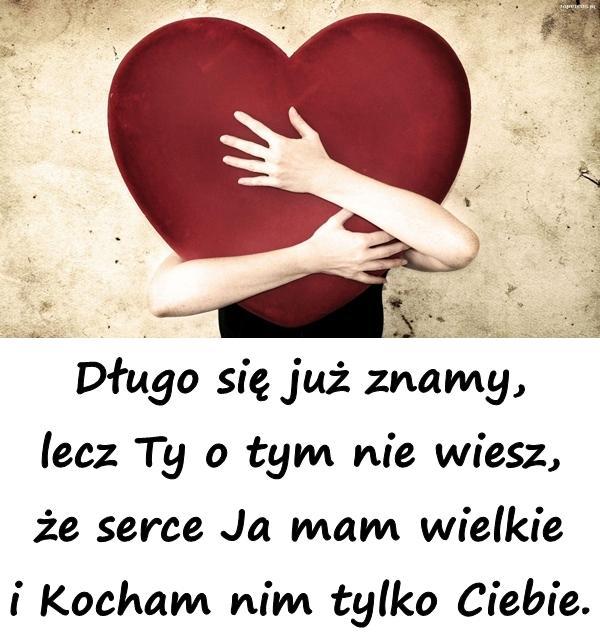 Długo się już znamy, lecz Ty o tym nie wiesz, że serce Ja mam wielkie i Kocham nim tylko Ciebie.