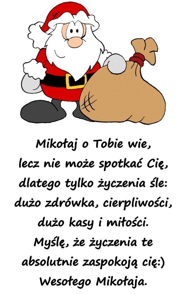 Mikołaj o Tobie wie, lecz nie może spotkać Cię, dlatego tylko życzenia śle: dużo zdrówka, cierpliwości, dużo kasy i miłości. Myślę, że życzenia te absolutnie zaspokoją cię:) Wesołego Mikołaja.