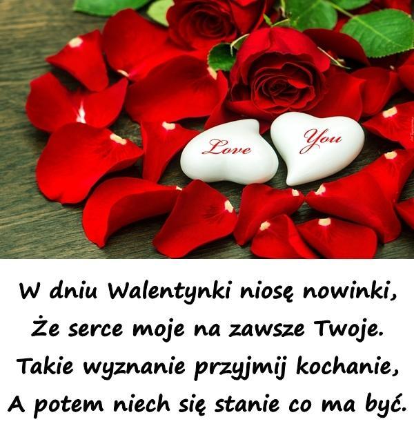 W dniu Walentynki niosę nowinki, Że serce moje na zawsze Twoje. Takie wyznanie przyjmij kochanie, A potem niech się stanie co ma być.