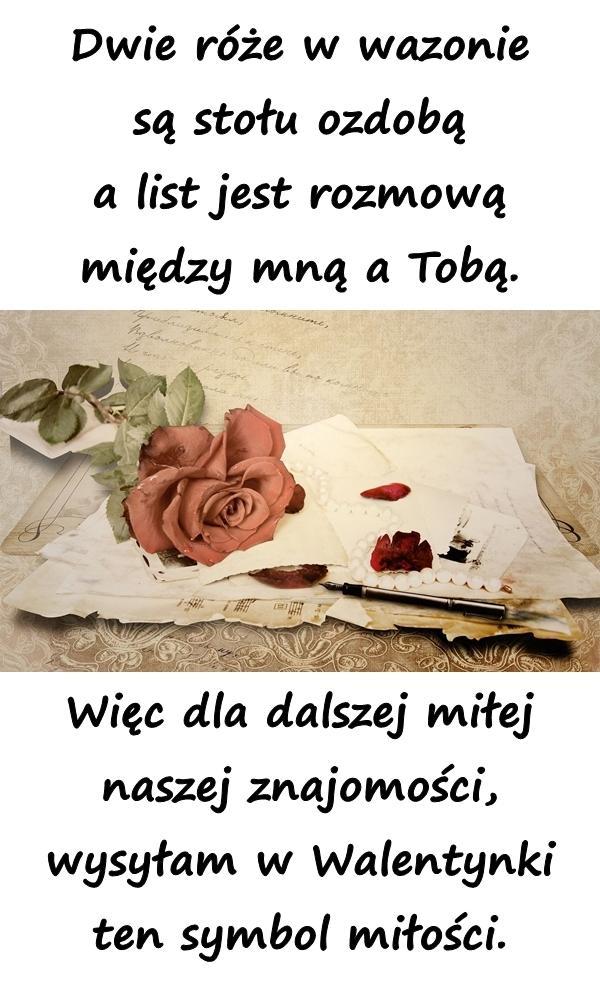 Dwie róże w wazonie są stołu ozdobą a list jest rozmową między mną a Tobą. Więc dla dalszej miłej naszej znajomości, wysyłam w Walentynki ten symbol miłości.