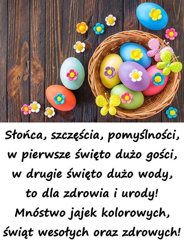 Słońca, szczęścia, pomyślności, w pierwsze święto dużo gości, w drugie święto dużo wody, to dla zdrowia i urody! Mnóstwo jajek kolorowych, świąt wesołych oraz zdrowych!